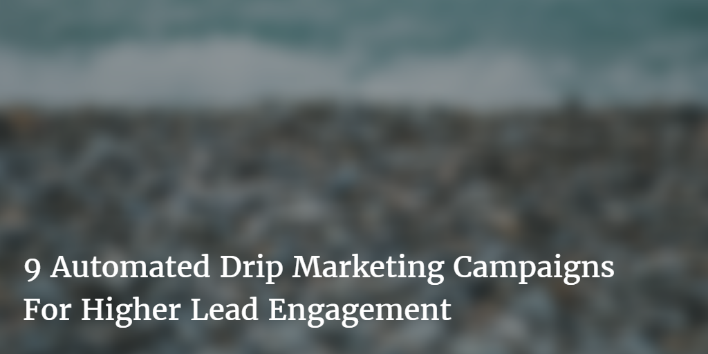 9 Automated Drip Marketing Campaigns For Higher Lead Engagement